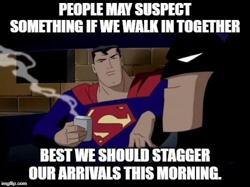 THE DOUBLE LIFE OF SUPER HERO'S | PEOPLE MAY SUSPECT SOMETHING IF WE WALK IN TOGETHER BEST WE SHOULD STAGGER OUR ARRIVALS THIS MORNING. | image tagged in memes,batman and superman | made w/ Imgflip meme maker