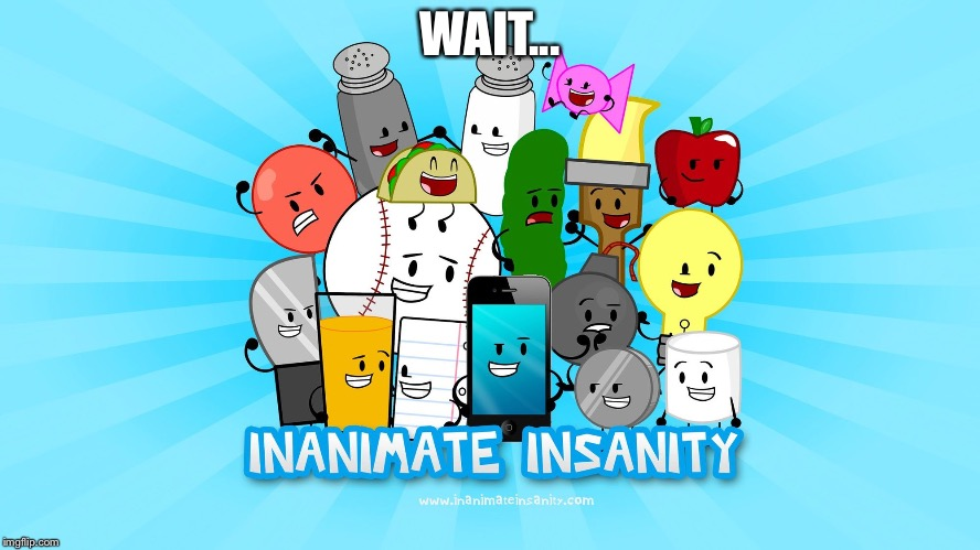 Inanimate insanity | WAIT... | image tagged in inanimate insanity | made w/ Imgflip meme maker