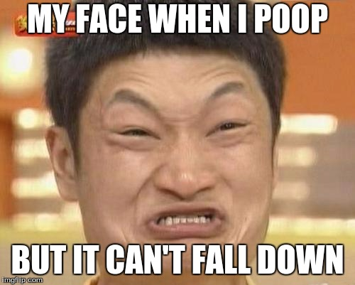 Impossibru Guy Original | MY FACE WHEN I POOP BUT IT CAN'T FALL DOWN | image tagged in memes,impossibru guy original | made w/ Imgflip meme maker