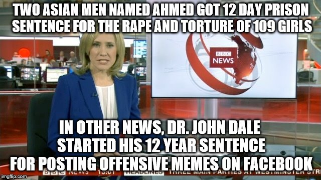 BBC Be Like … and other news from across the pond | TWO ASIAN MEN NAMED AHMED GOT 12 DAY PRISON SENTENCE FOR THE **PE AND TORTURE OF 109 GIRLS IN OTHER NEWS, DR. JOHN DALE STARTED HIS 12 YEAR  | image tagged in bbc newsflash,uk,memes,europe,meme ban | made w/ Imgflip meme maker