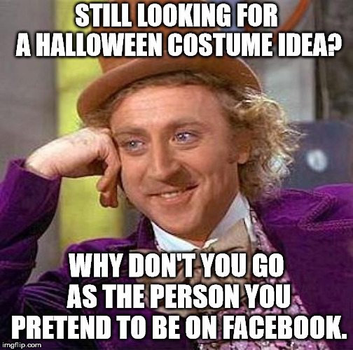 Creepy Condescending Wonka | STILL LOOKING FOR A HALLOWEEN COSTUME IDEA? WHY DON'T YOU GO AS THE PERSON YOU PRETEND TO BE ON FACEBOOK. | image tagged in memes,creepy condescending wonka | made w/ Imgflip meme maker
