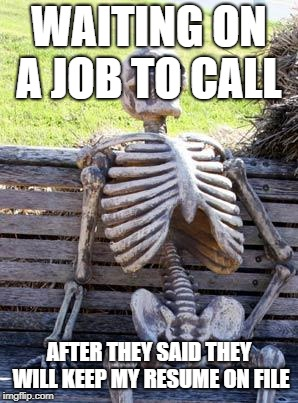 Waiting Skeleton Meme | WAITING ON A JOB TO CALL AFTER THEY SAID THEY WILL KEEP MY RESUME ON FILE | image tagged in memes,waiting skeleton | made w/ Imgflip meme maker