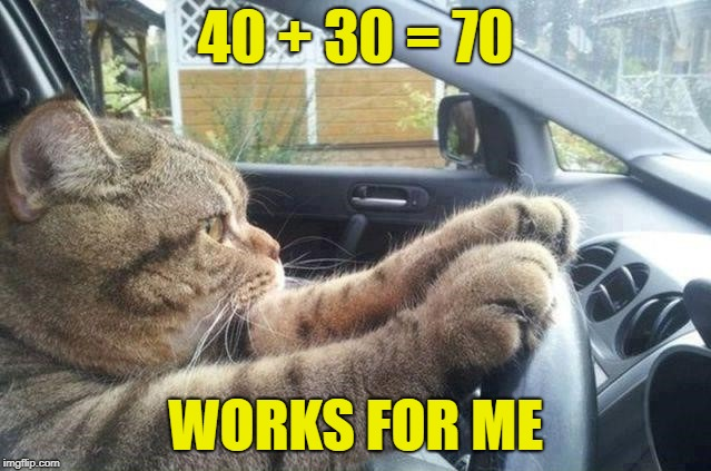 40 + 30 = 70 WORKS FOR ME | made w/ Imgflip meme maker