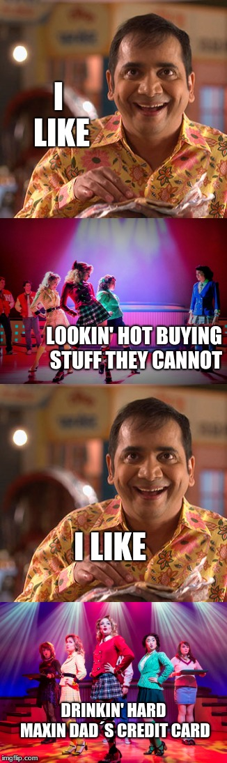 Heathers/ Indian TV crossover | I LIKE LOOKIN' HOT BUYING STUFF THEY CANNOT I LIKE DRINKIN' HARD MAXIN DAD´S CREDIT CARD | image tagged in musicals,heathers,80s,drama,indian memes,bollywood | made w/ Imgflip meme maker