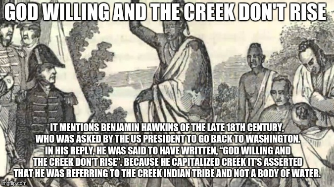 God willing and the Creek don't rise  | GOD WILLING AND THE CREEK DON'T RISE IT MENTIONS BENJAMIN HAWKINS OF THE LATE 18TH CENTURY, WHO WAS ASKED BY THE US PRESIDENT TO GO BACK TO  | image tagged in funny memes | made w/ Imgflip meme maker