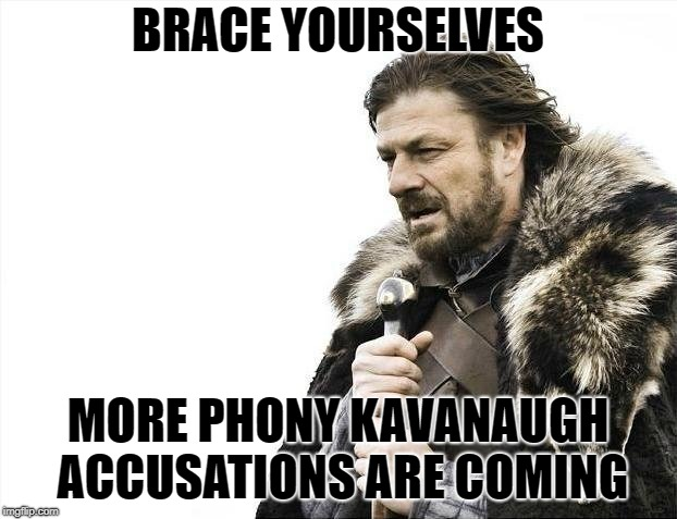 Brace Yourselves X is Coming | BRACE YOURSELVES MORE PHONY KAVANAUGH ACCUSATIONS ARE COMING | image tagged in memes,brace yourselves x is coming | made w/ Imgflip meme maker