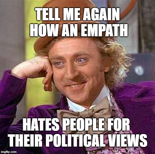 Creepy Condescending Wonka Meme | TELL ME AGAIN HOW AN EMPATH HATES PEOPLE FOR THEIR POLITICAL VIEWS | image tagged in memes,creepy condescending wonka,empathy,politics,hate,haters | made w/ Imgflip meme maker