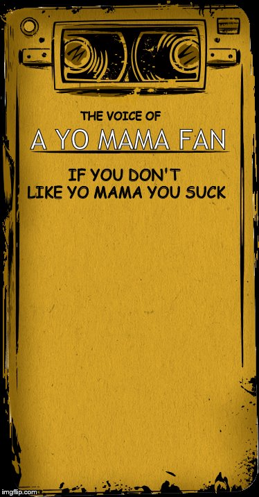 THE VOICE OF A YO MAMA FAN IF YOU DON'T LIKE YO MAMA YOU SUCK | image tagged in bendy,yo mama | made w/ Imgflip meme maker