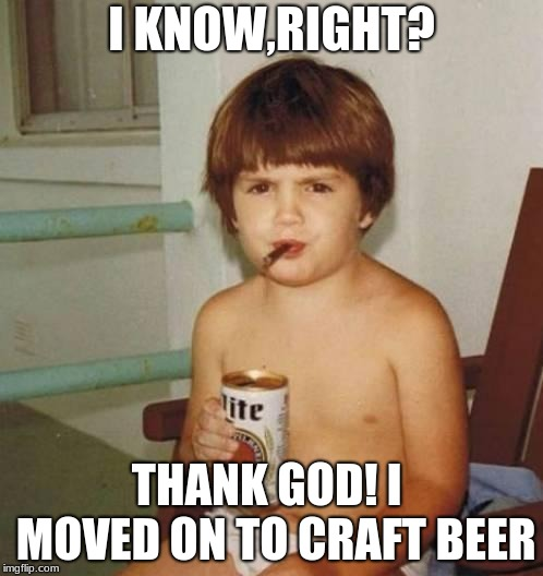 Kid with beer | I KNOW,RIGHT? THANK GOD! I  MOVED ON TO CRAFT BEER | image tagged in kid with beer | made w/ Imgflip meme maker