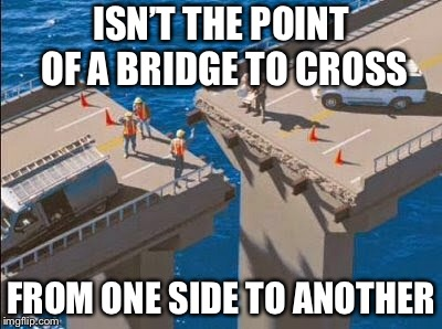 Bad Construction Week Oct 1-7 a DrSarcasm event | ISN'T THE POINT OF A BRIDGE TO CROSS FROM ONE SIDE TO ANOTHER | image tagged in memes,bad construction week,drsarcasm,funny,bridge,fails | made w/ Imgflip meme maker