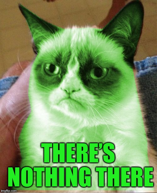 Radioactive Grumpy | THERE'S NOTHING THERE | image tagged in radioactive grumpy | made w/ Imgflip meme maker
