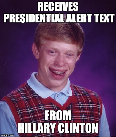 Epitome of bad luck | RECEIVES PRESIDENTIAL ALERT TEXT FROM HILLARY CLINTON | image tagged in memes,bad luck brian,hillary clinton,president,trump | made w/ Imgflip meme maker