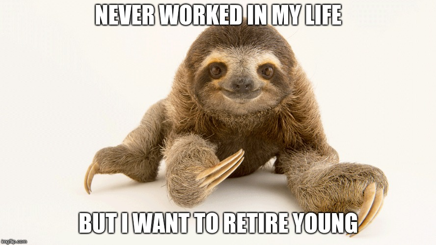The Good Life | NEVER WORKED IN MY LIFE BUT I WANT TO RETIRE YOUNG | image tagged in sloth,slowisbetter | made w/ Imgflip meme maker