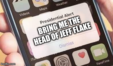 Very Presidential | BRING ME THE HEAD OF JEFF FLAKE | image tagged in presidential alert | made w/ Imgflip meme maker