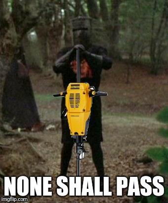 My Bad Construction Week submission (a Dr Sarcasm event) | NONE SHALL PASS | image tagged in bad construction week,jackhammer,monty python black knight,ilikepie314159265358979 | made w/ Imgflip meme maker