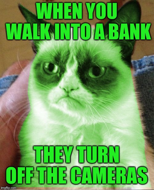 Radioactive Grumpy | WHEN YOU WALK INTO A BANK THEY TURN OFF THE CAMERAS | image tagged in radioactive grumpy | made w/ Imgflip meme maker