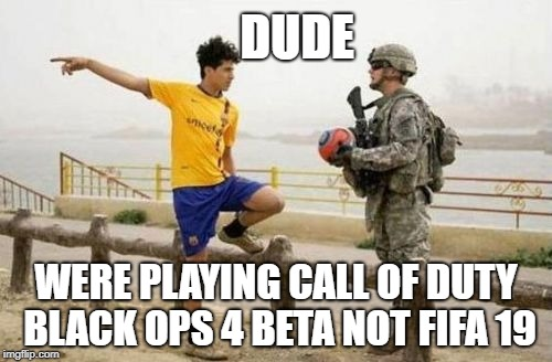 Fifa E Call Of Duty Meme | DUDE WERE PLAYING CALL OF DUTY BLACK OPS 4 BETA NOT FIFA 19 | image tagged in memes,fifa e call of duty | made w/ Imgflip meme maker