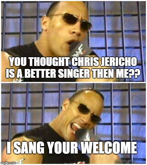 The Rock It Doesnt Matter | YOU THOUGHT CHRIS JERICHO IS A BETTER SINGER THEN ME?? I SANG YOUR WELCOME | image tagged in memes,the rock it doesnt matter | made w/ Imgflip meme maker