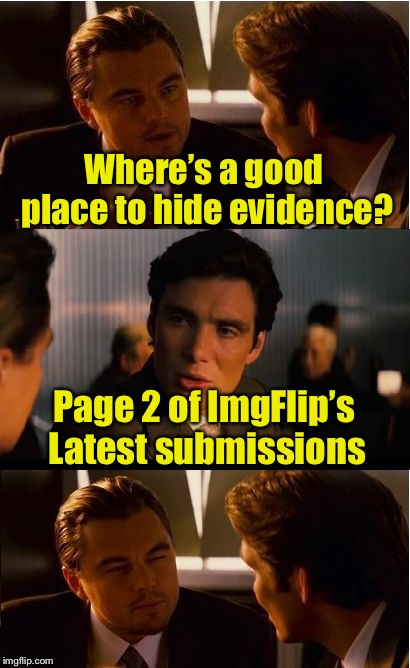 When nobody looks past page 1 |  Where's a good place to hide evidence? Page 2 of ImgFlip's Latest submissions | image tagged in memes,inception,submissions,imgflip,latest stream,latest | made w/ Imgflip meme maker
