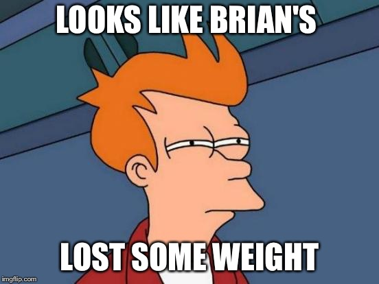 Futurama Fry Meme | LOOKS LIKE BRIAN'S LOST SOME WEIGHT | image tagged in memes,futurama fry | made w/ Imgflip meme maker
