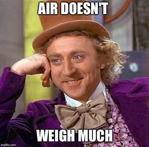 Creepy Condescending Wonka Meme | AIR DOESN'T WEIGH MUCH | image tagged in memes,creepy condescending wonka | made w/ Imgflip meme maker