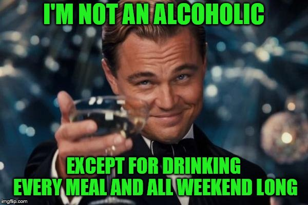 Leonardo Dicaprio Cheers Meme | I'M NOT AN ALCOHOLIC EXCEPT FOR DRINKING EVERY MEAL AND ALL WEEKEND LONG | image tagged in memes,leonardo dicaprio cheers | made w/ Imgflip meme maker