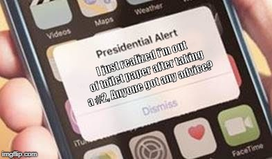 Presidential Alert | I just realized i'm out of toilet paper after taking a #2, Anyone got any advice? | image tagged in presidential alert | made w/ Imgflip meme maker