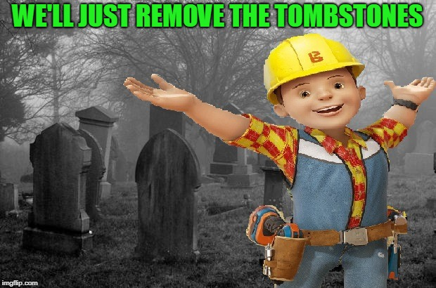 Quiet Neighbors...  Bad Construction Week: A DrSarcasm Event 10/1-10/7 | WE'LL JUST REMOVE THE TOMBSTONES | image tagged in bob the builder,bad construction week,cemetery,poltergeist | made w/ Imgflip meme maker