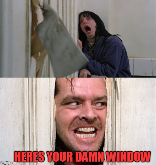 Bad construction week: a drsarcasm event 10/1-10/7 | HERES YOUR DAMN WINDOW | image tagged in jack torrance axe shining,bad construction week,remodeling | made w/ Imgflip meme maker