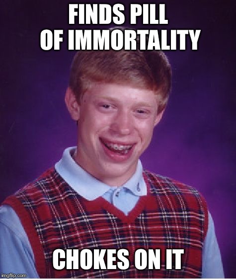Bad luck brain (classic meme style) | FINDS PILL OF IMMORTALITY CHOKES ON IT | image tagged in memes,bad luck brian,classic memes,funny | made w/ Imgflip meme maker