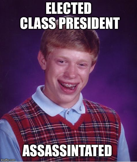 Bad luck Brian (classic style meme) | ELECTED CLASS PRESIDENT ASSASSINTATED | image tagged in memes,bad luck brian,classic meme,funny | made w/ Imgflip meme maker