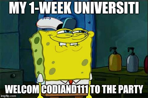 Don't You Squidward |  MY 1-WEEK UNIVERSITI; WELCOM CODIAND111 TO THE PARTY | image tagged in memes,dont you squidward | made w/ Imgflip meme maker