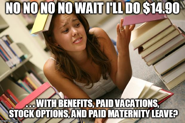 Entitled Student | NO NO NO NO WAIT I'LL DO $14.90 . . . WITH BENEFITS, PAID VACATIONS, STOCK OPTIONS, AND PAID MATERNITY LEAVE? | image tagged in entitled student | made w/ Imgflip meme maker