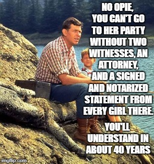 Andy takes a stab at Politics. | NO OPIE, YOU CAN'T GO TO HER PARTY WITHOUT TWO WITNESSES, AN ATTORNEY, AND A SIGNED AND NOTARIZED STATEMENT FROM EVERY GIRL THERE. YOU'LL UN | image tagged in memes,andy griffith,brett kavanaugh | made w/ Imgflip meme maker