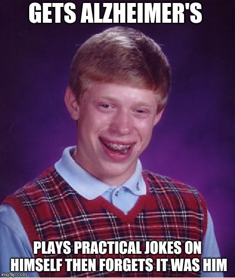 Bad Luck Brian Meme | GETS ALZHEIMER'S PLAYS PRACTICAL JOKES ON HIMSELF THEN FORGETS IT WAS HIM | image tagged in memes,bad luck brian | made w/ Imgflip meme maker