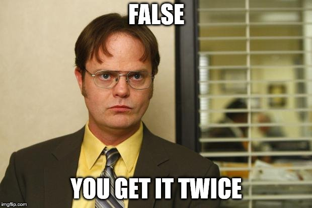 Dwight false | FALSE YOU GET IT TWICE | image tagged in dwight false | made w/ Imgflip meme maker