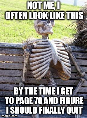 Waiting Skeleton Meme | NOT ME, I OFTEN LOOK LIKE THIS BY THE TIME I GET TO PAGE 70 AND FIGURE I SHOULD FINALLY QUIT | image tagged in memes,waiting skeleton | made w/ Imgflip meme maker