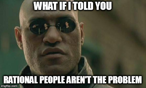 Matrix Morpheus Meme | WHAT IF I TOLD YOU RATIONAL PEOPLE AREN'T THE PROBLEM | image tagged in memes,matrix morpheus | made w/ Imgflip meme maker