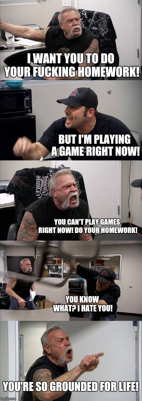 When you have homework, but you can't play games anymore... | I WANT YOU TO DO YOUR F**KING HOMEWORK! BUT I'M PLAYING A GAME RIGHT NOW! YOU CAN'T PLAY GAMES RIGHT NOW! DO YOUR HOMEWORK! YOU KNOW WHAT? I | image tagged in memes,american chopper argument,homework,i hate homework,games,grounded | made w/ Imgflip meme maker