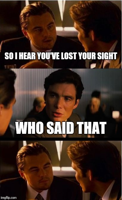 Inception Meme | SO I HEAR YOU'VE LOST YOUR SIGHT WHO SAID THAT | image tagged in memes,inception | made w/ Imgflip meme maker