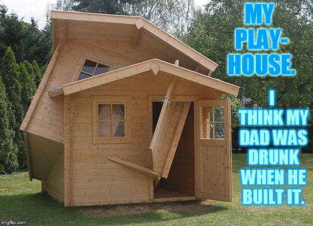 Bad Construction Week Oct 1-7 a DrSarcasm event | MY PLAY- HOUSE. I THINK MY DAD WAS DRUNK WHEN HE BUILT IT. | image tagged in memes,bad construction week,playhouse,building,dad,drunk | made w/ Imgflip meme maker