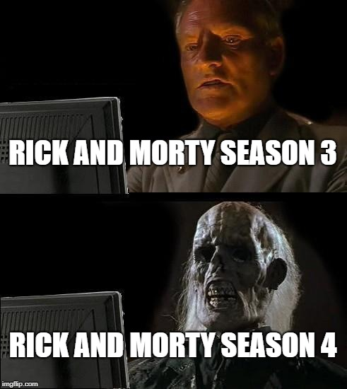 Ill Just Wait Here Meme | RICK AND MORTY SEASON 3 RICK AND MORTY SEASON 4 | image tagged in memes,ill just wait here | made w/ Imgflip meme maker