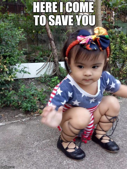 Here i come to save you | HERE I COME TO SAVE YOU | image tagged in cute baby | made w/ Imgflip meme maker