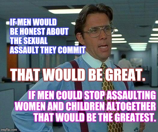 Sexual Assault Is A Violent Crime That Deserves A Violent Prison Sentence For All That Are Guilty. | IF MEN COULD STOP ASSAULTING WOMEN AND CHILDREN ALTOGETHER THAT WOULD BE THE GREATEST. IF MEN WOULD BE HONEST ABOUT THE SEXUAL ASSAULT THEY  | image tagged in memes,that would be great,meme,sexual assault,sexism,battle of the sexes | made w/ Imgflip meme maker