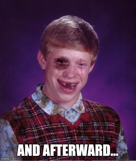 Beat-up Bad Luck Brian | AND AFTERWARD... | image tagged in beat-up bad luck brian | made w/ Imgflip meme maker