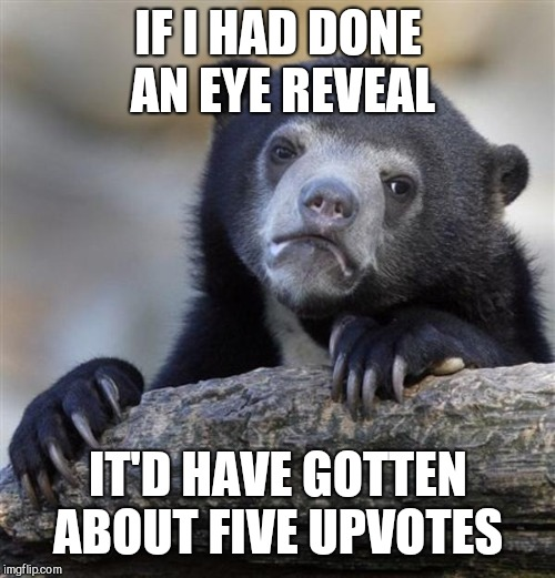 sad bear | IF I HAD DONE AN EYE REVEAL IT'D HAVE GOTTEN ABOUT FIVE UPVOTES | image tagged in sad bear | made w/ Imgflip meme maker