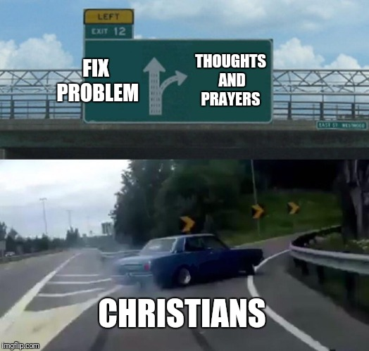 Left Exit 12 Off Ramp Meme | FIX PROBLEM THOUGHTS AND PRAYERS CHRISTIANS | image tagged in memes,left exit 12 off ramp | made w/ Imgflip meme maker