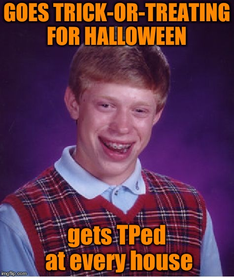 most likely was used toilet paper too | GOES TRICK-OR-TREATING FOR HALLOWEEN gets TPed at every house | image tagged in memes,bad luck brian | made w/ Imgflip meme maker