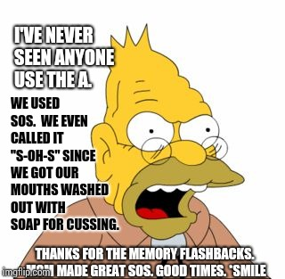 "Grandpa Simpson | I'VE NEVER SEEN ANYONE USE THE A. WE USED SOS.  WE EVEN CALLED IT ""S-OH-S"" SINCE WE GOT OUR MOUTHS WASHED OUT WITH SOAP FOR CUSSING. THANKS  