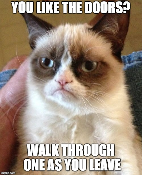 Grumpy Cat Meme | YOU LIKE THE DOORS? WALK THROUGH ONE AS YOU LEAVE | image tagged in memes,grumpy cat | made w/ Imgflip meme maker